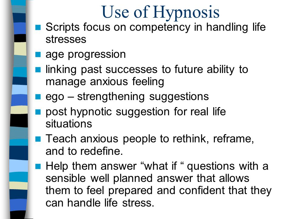 Use of Hypnosis Scripts focus on competency in handling life stresses age progression linking past successes to future ability to manage anxious feeling ego – strengthening suggestions post hypnotic suggestion for real life situations Teach anxious people to rethink, reframe, and to redefine.