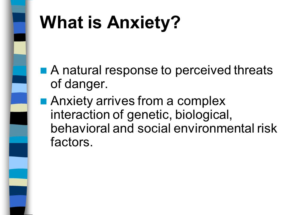 What is Anxiety. A natural response to perceived threats of danger.