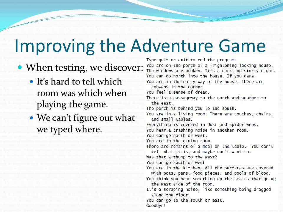 Improving the Adventure Game When testing, we discover: It's hard to tell which room was which when playing the game. We can't figure out what we type
