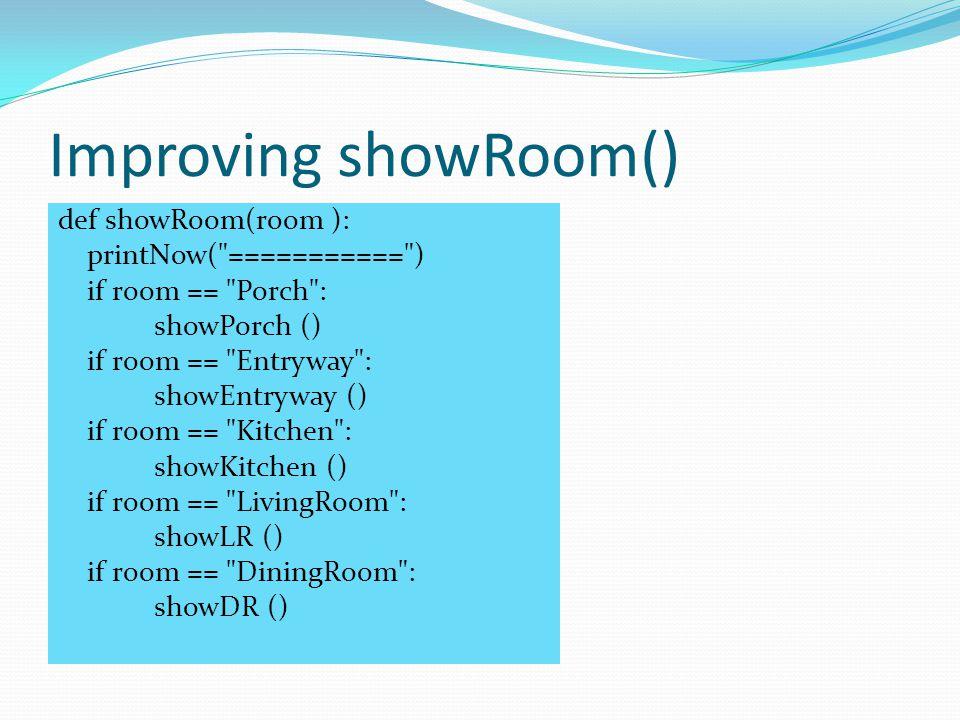 Improving showRoom() def showRoom(room ): printNow( =========== ) if room == Porch : showPorch () if room == Entryway : showEntryway () if room == Kitchen : showKitchen () if room == LivingRoom : showLR () if room == DiningRoom : showDR ()