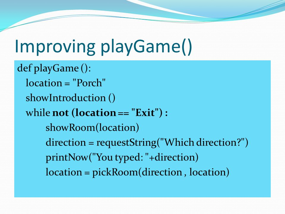 Improving playGame() def playGame (): location = Porch showIntroduction () while not (location == Exit ) : showRoom(location) direction = requestString( Which direction ) printNow( You typed: +direction) location = pickRoom(direction, location)