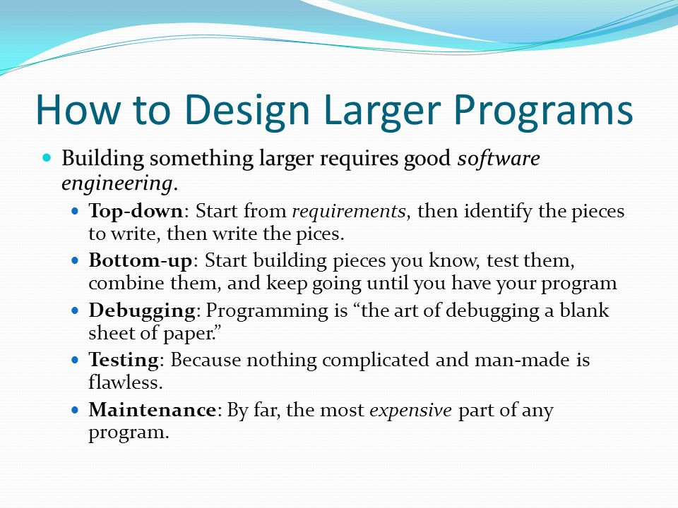 How to Design Larger Programs Building something larger requires good software engineering. Top-down: Start from requirements, then identify the piece