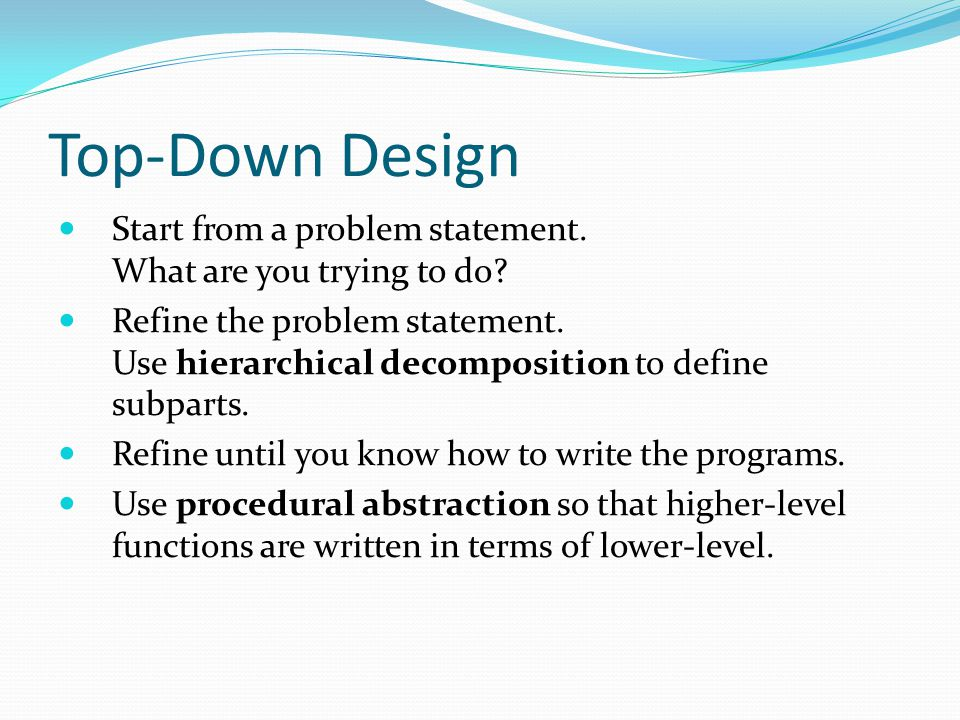 Top-Down Design Start from a problem statement.What are you trying to do.