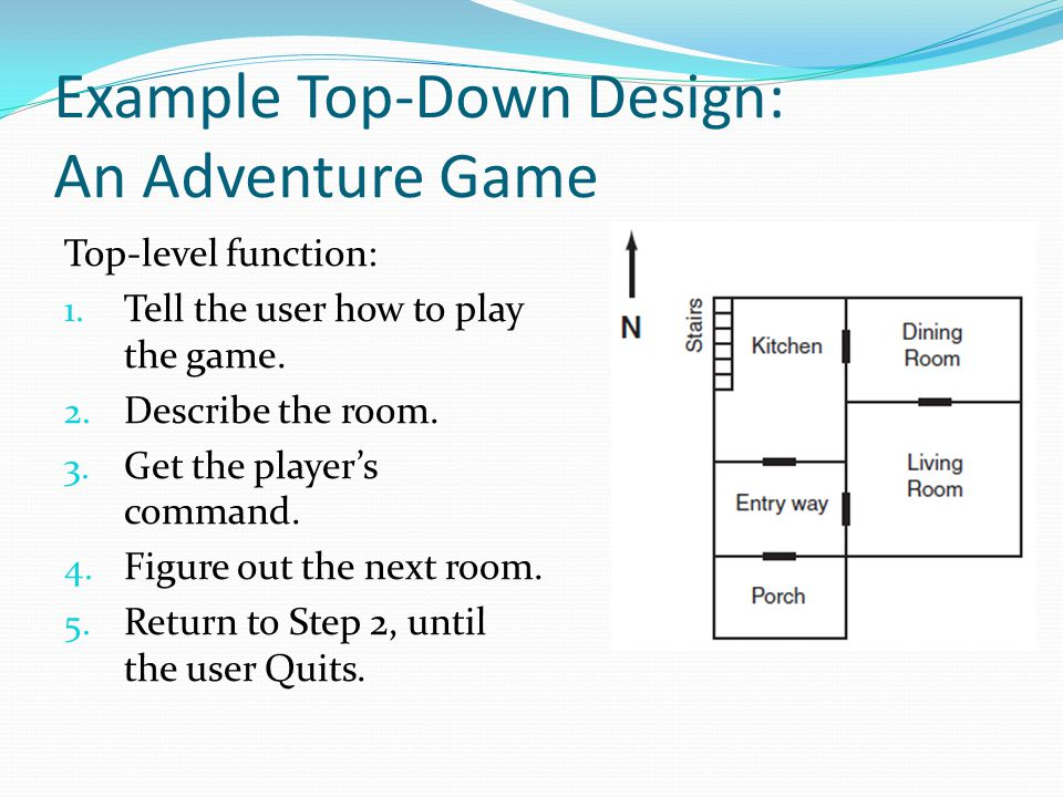 Example Top-Down Design: An Adventure Game Top-level function: 1. Tell the user how to play the game. 2. Describe the room. 3. Get the player's comman