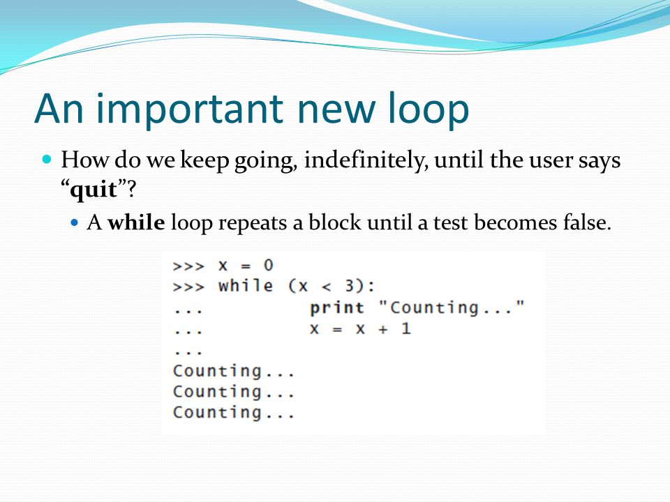"""An important new loop How do we keep going, indefinitely, until the user says """"quit""""? A while loop repeats a block until a test becomes false."""
