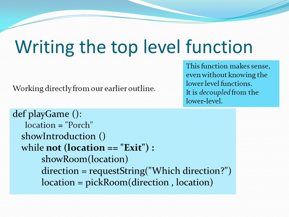 Writing the top level function def playGame (): location = Porch showIntroduction () while not (location == Exit ) : showRoom(location) direction = requestString( Which direction ) location = pickRoom(direction, location) Working directly from our earlier outline.