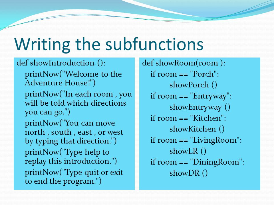 Writing the subfunctions def showIntroduction (): printNow( Welcome to the Adventure House! ) printNow( In each room, you will be told which directions you can go. ) printNow( You can move north, south, east, or west by typing that direction. ) printNow( Type help to replay this introduction. ) printNow( Type quit or exit to end the program. ) def showRoom(room ): if room == Porch : showPorch () if room == Entryway : showEntryway () if room == Kitchen : showKitchen () if room == LivingRoom : showLR () if room == DiningRoom : showDR ()