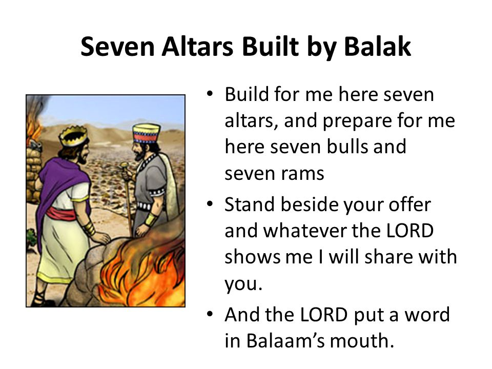 Seven Altars Built by Balak Build for me here seven altars, and prepare for me here seven bulls and seven rams Stand beside your offer and whatever the LORD shows me I will share with you.