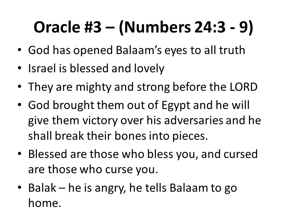 Oracle #3 – (Numbers 24:3 - 9) God has opened Balaam's eyes to all truth Israel is blessed and lovely They are mighty and strong before the LORD God brought them out of Egypt and he will give them victory over his adversaries and he shall break their bones into pieces.