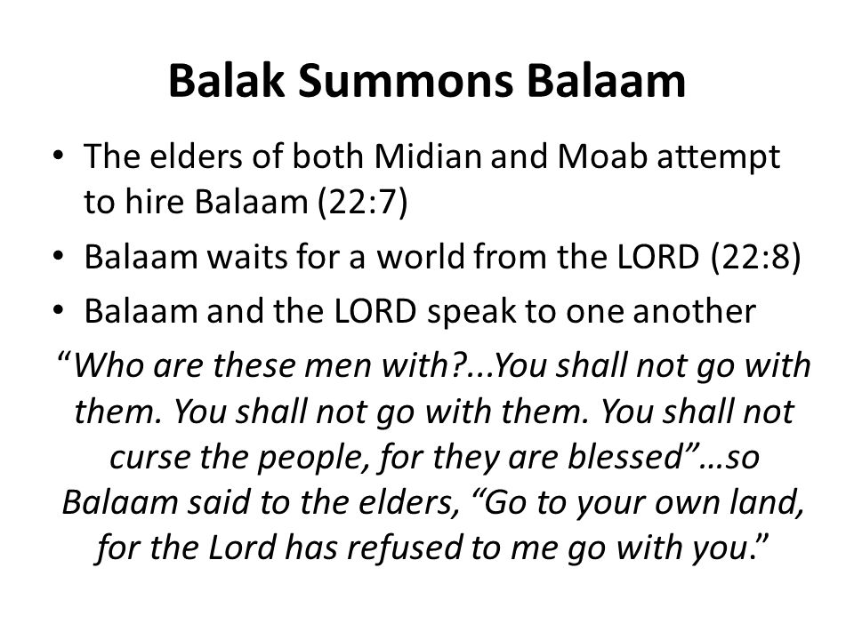 Balak Summons Balaam The elders of both Midian and Moab attempt to hire Balaam (22:7) Balaam waits for a world from the LORD (22:8) Balaam and the LORD speak to one another Who are these men with ...You shall not go with them.