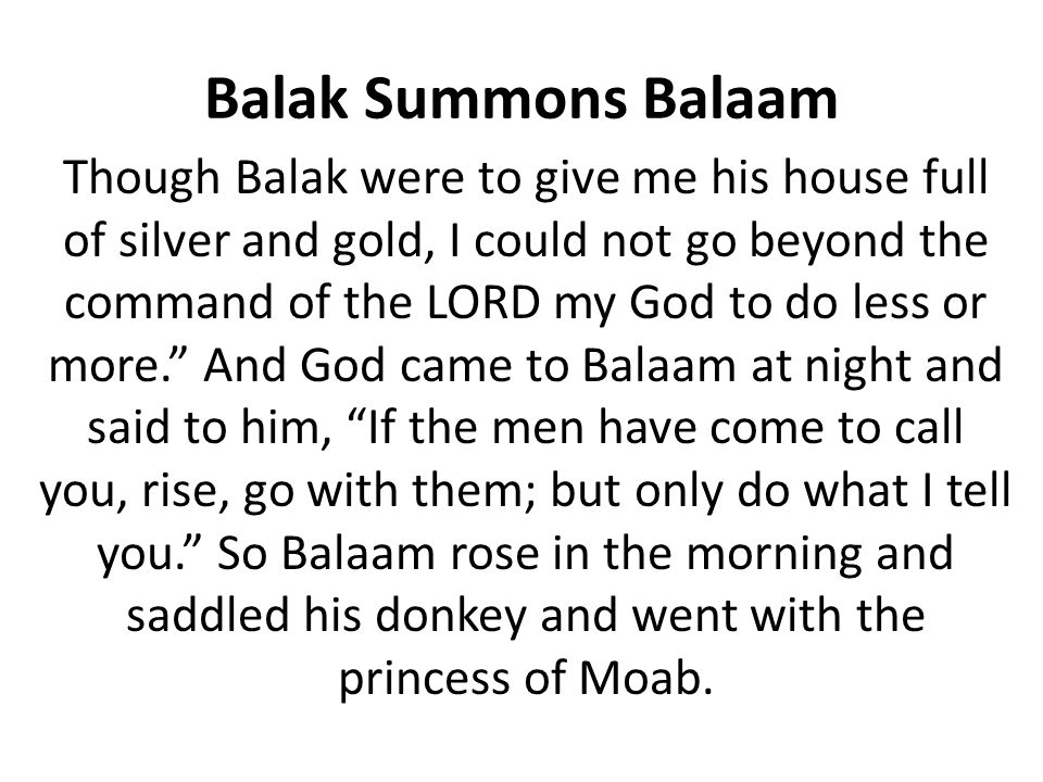 Balaam's Greed Balaam tells the princes give me the night to discern God's will, but why he already had clear instructions from God.