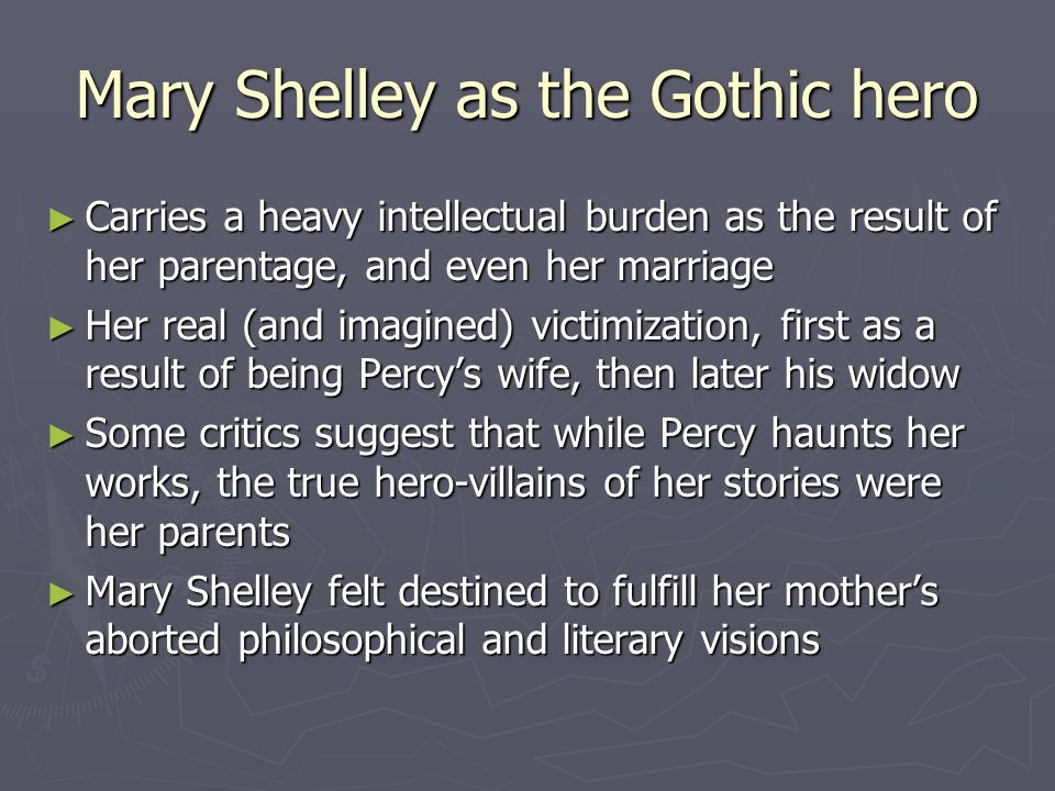 Mary Shelley as the Gothic hero ► Carries a heavy intellectual burden as the result of her parentage, and even her marriage ► Her real (and imagined)