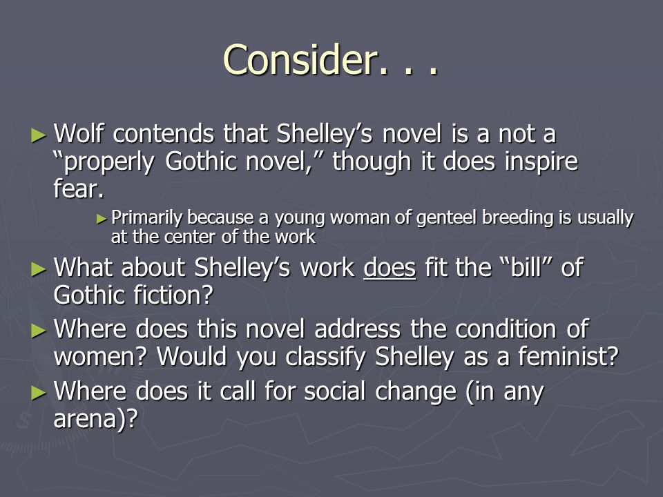 """Consider... ► Wolf contends that Shelley's novel is a not a """"properly Gothic novel,"""" though it does inspire fear. ► Primarily because a young woman of"""