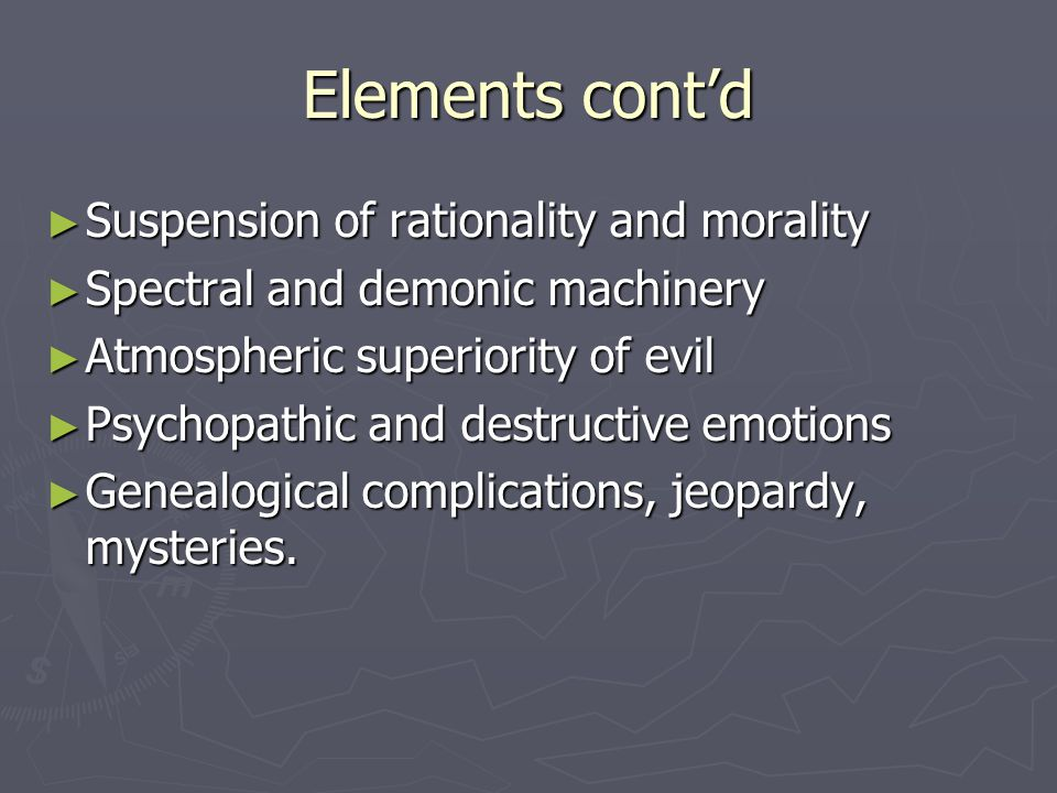 Elements cont'd ► Suspension of rationality and morality ► Spectral and demonic machinery ► Atmospheric superiority of evil ► Psychopathic and destructive emotions ► Genealogical complications, jeopardy, mysteries.