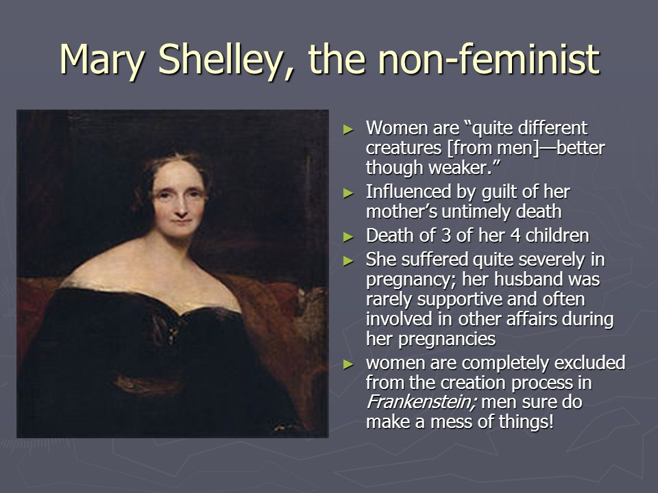 """Mary Shelley, the non-feminist ► Women are """"quite different creatures [from men]—better though weaker."""" ► Influenced by guilt of her mother's untimely"""