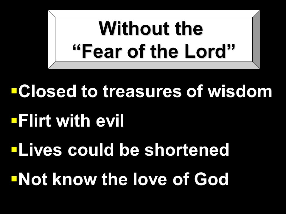 Without the Fear of the Lord  Closed to treasures of wisdom  Flirt with evil  Lives could be shortened  Not know the love of God