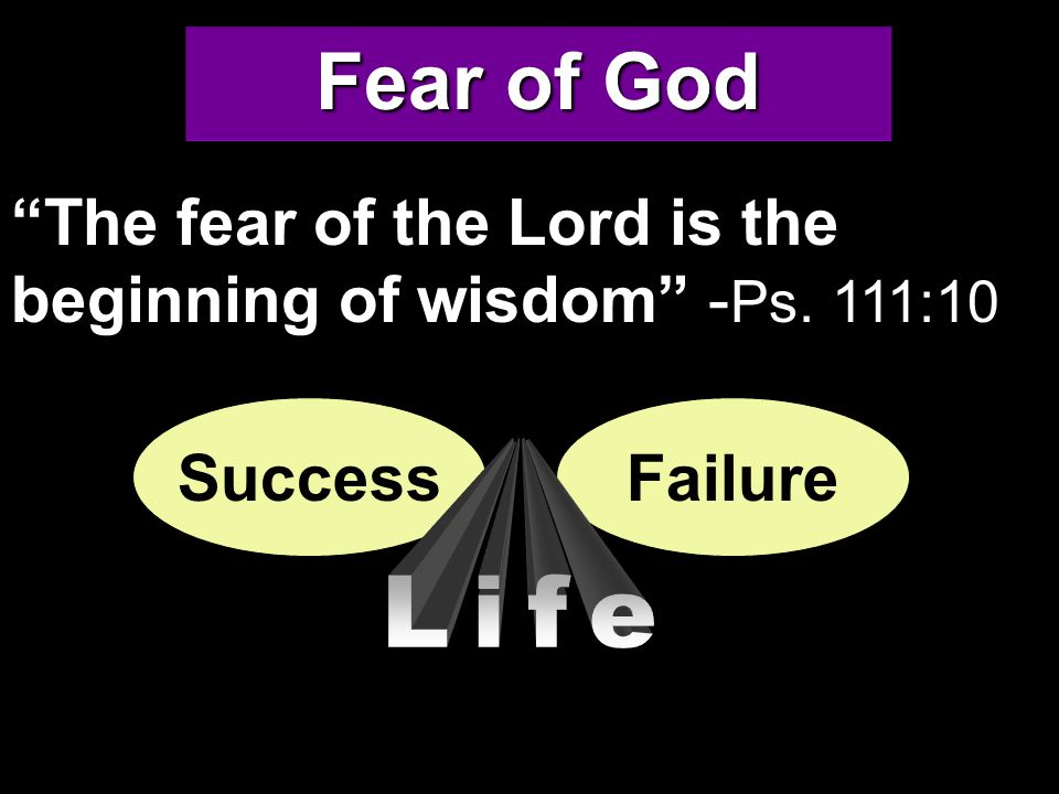 Fear of God The fear of the Lord is the beginning of wisdom - Ps. 111:10 SuccessFailure