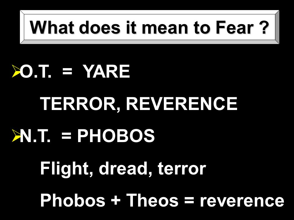 What does it mean to Fear .  O.T. = YARE TERROR, REVERENCE  N.T.