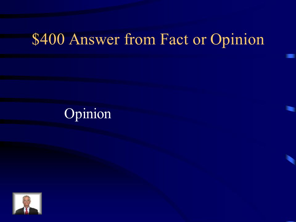 $400 Question from Fact or Opinion Music class isn't fun.