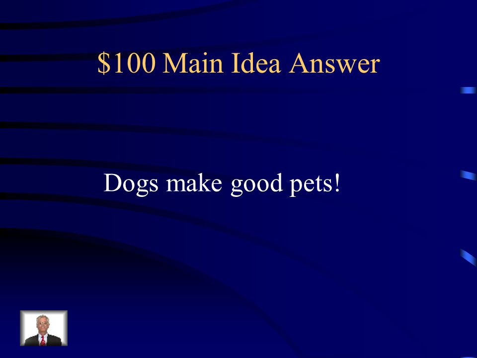 $100 Question from Main Idea What makes a dog a good pet? Dogs Like to be with people. They do not like to be in the yard alone. They like to sleep at