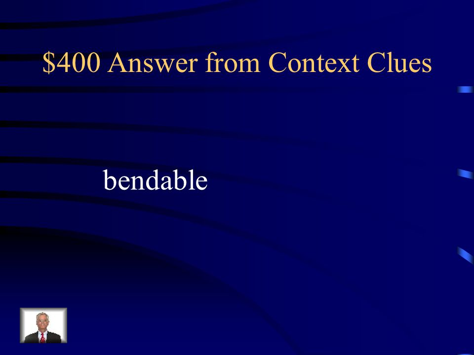 $400 Question from Context Clues The soft pliable wood was easy to bend. What does pliable mean? bendablehard solidrough