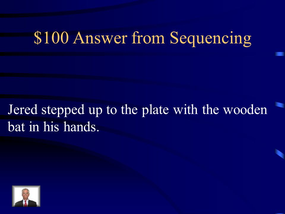 $100 Question from sequencing. What happened first? Jered smiled as he started to run around the bases. The pitcher threw the ball and the bat swung t