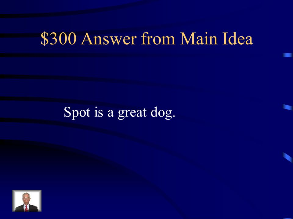 $300 Question from Main Idea Let me tell you about my great dog. My dog's name is Spot. She is brown and black. She weighs 25 pounds. She has long ear