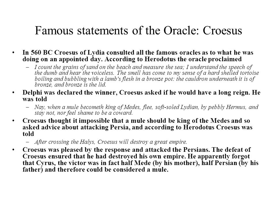 Famous statements of the Oracle: Croesus In 560 BC Croesus of Lydia consulted all the famous oracles as to what he was doing on an appointed day. Acco