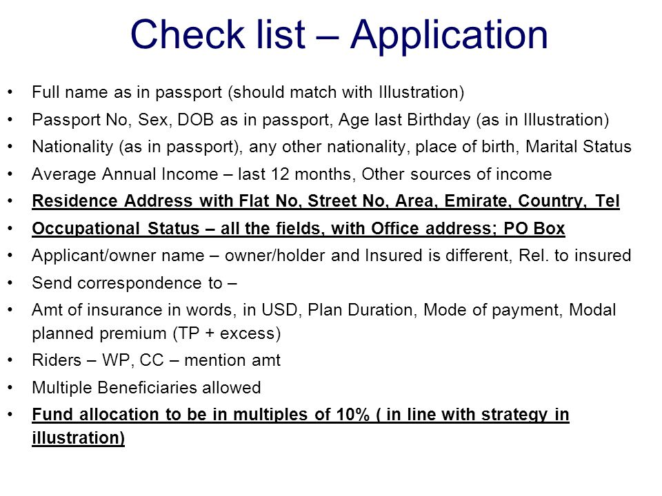 Check list – Application Full name as in passport (should match with Illustration) Passport No, Sex, DOB as in passport, Age last Birthday (as in Illustration) Nationality (as in passport), any other nationality, place of birth, Marital Status Average Annual Income – last 12 months, Other sources of income Residence Address with Flat No, Street No, Area, Emirate, Country, Tel Occupational Status – all the fields, with Office address; PO Box Applicant/owner name – owner/holder and Insured is different, Rel.