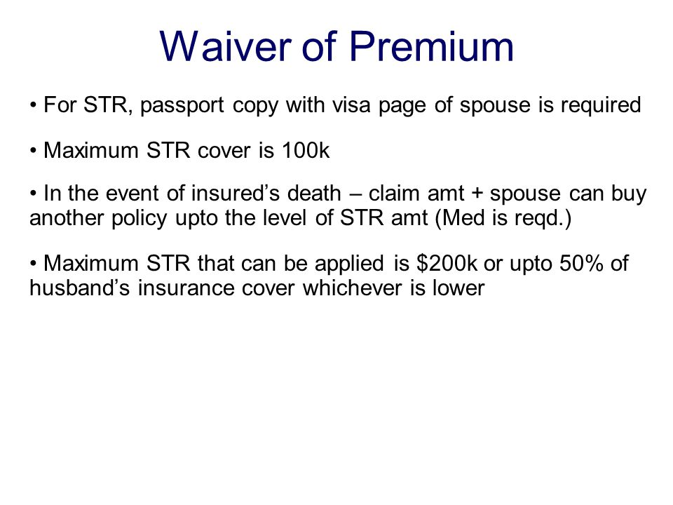 Waiver of Premium For STR, passport copy with visa page of spouse is required Maximum STR cover is 100k In the event of insured's death – claim amt + spouse can buy another policy upto the level of STR amt (Med is reqd.) Maximum STR that can be applied is $200k or upto 50% of husband's insurance cover whichever is lower