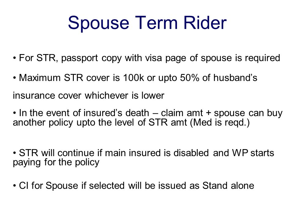 Spouse Term Rider For STR, passport copy with visa page of spouse is required Maximum STR cover is 100k or upto 50% of husband's insurance cover whichever is lower In the event of insured's death – claim amt + spouse can buy another policy upto the level of STR amt (Med is reqd.) STR will continue if main insured is disabled and WP starts paying for the policy CI for Spouse if selected will be issued as Stand alone