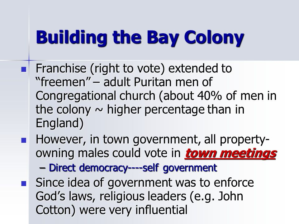 "Building the Bay Colony Franchise (right to vote) extended to ""freemen"" – adult Puritan men of Congregational church (about 40% of men in the colony ~"