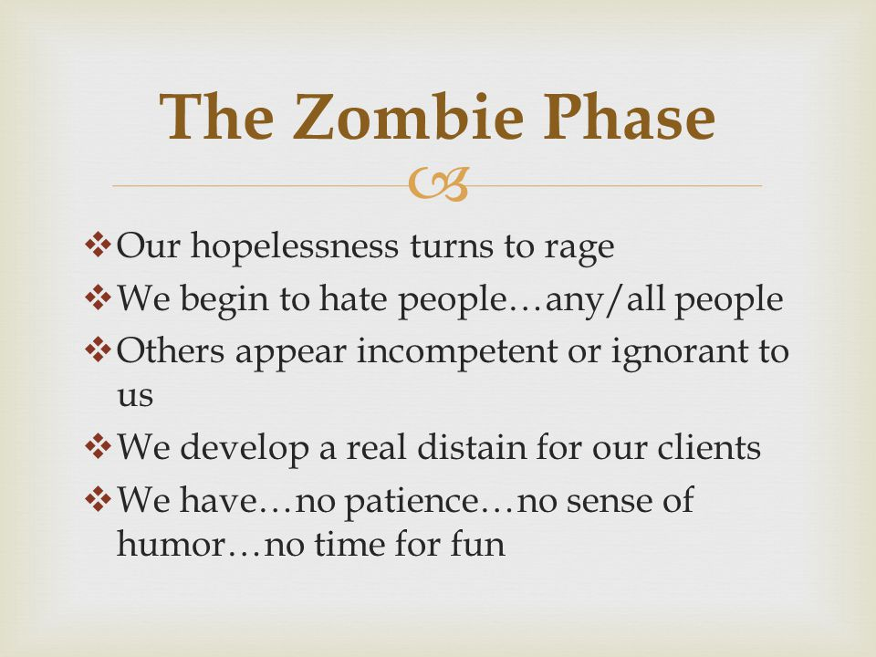   Our hopelessness turns to rage  We begin to hate people…any/all people  Others appear incompetent or ignorant to us  We develop a real distain for our clients  We have…no patience…no sense of humor…no time for fun The Zombie Phase