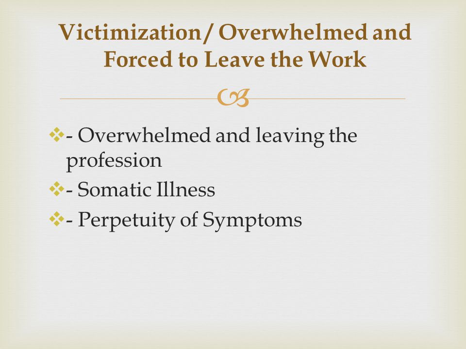   - Overwhelmed and leaving the profession  - Somatic Illness  - Perpetuity of Symptoms Victimization / Overwhelmed and Forced to Leave the Work