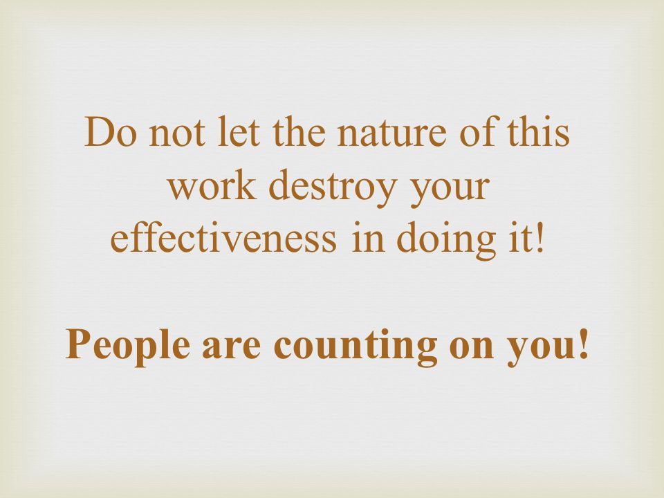 Do not let the nature of this work destroy your effectiveness in doing it.