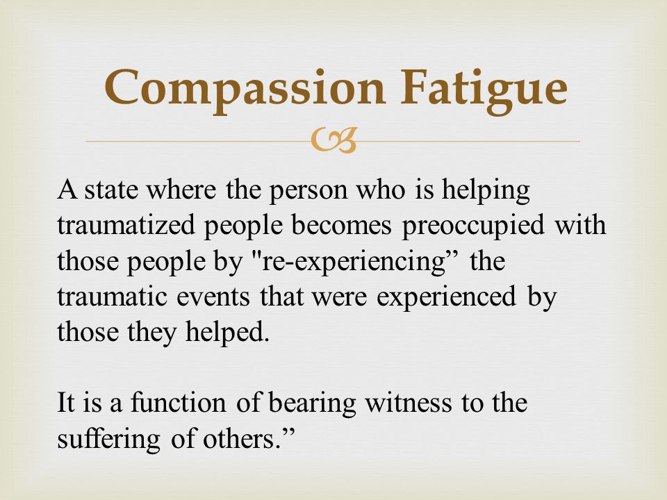  Compassion Fatigue A state where the person who is helping traumatized people becomes preoccupied with those people by re-experiencing the traumatic events that were experienced by those they helped.