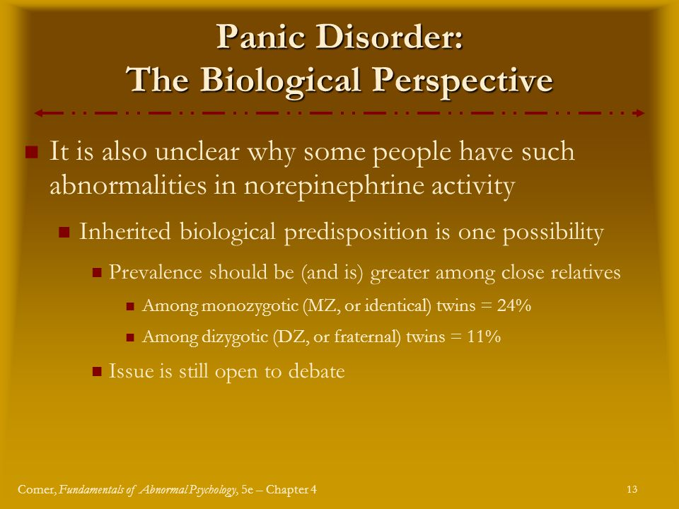 13 Comer, Fundamentals of Abnormal Psychology, 5e – Chapter 4 Panic Disorder: The Biological Perspective It is also unclear why some people have such abnormalities in norepinephrine activity Inherited biological predisposition is one possibility Prevalence should be (and is) greater among close relatives Among monozygotic (MZ, or identical) twins = 24% Among dizygotic (DZ, or fraternal) twins = 11% Issue is still open to debate