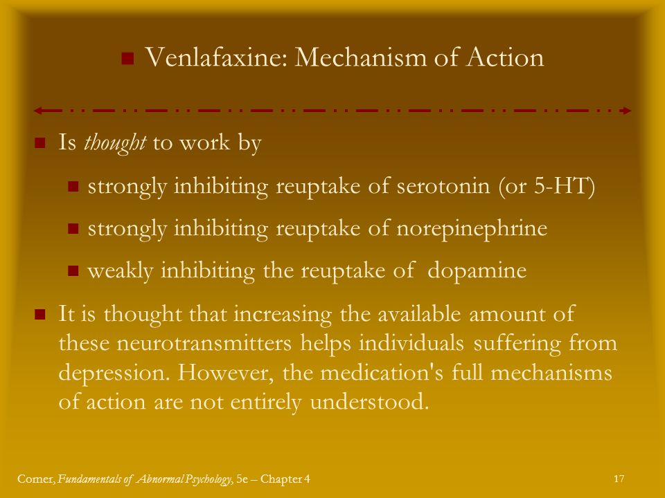 17 Comer, Fundamentals of Abnormal Psychology, 5e – Chapter 4 Venlafaxine: Mechanism of Action Is thought to work by strongly inhibiting reuptake of serotonin (or 5-HT) strongly inhibiting reuptake of norepinephrine weakly inhibiting the reuptake of dopamine It is thought that increasing the available amount of these neurotransmitters helps individuals suffering from depression.