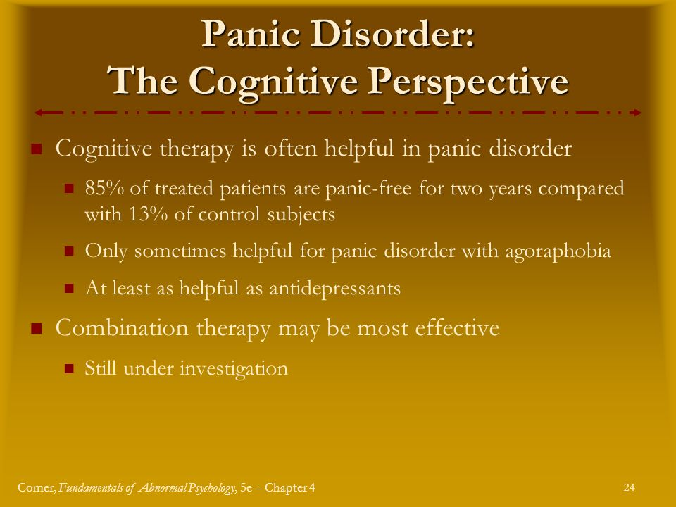 24 Comer, Fundamentals of Abnormal Psychology, 5e – Chapter 4 Panic Disorder: The Cognitive Perspective Cognitive therapy is often helpful in panic disorder 85% of treated patients are panic-free for two years compared with 13% of control subjects Only sometimes helpful for panic disorder with agoraphobia At least as helpful as antidepressants Combination therapy may be most effective Still under investigation