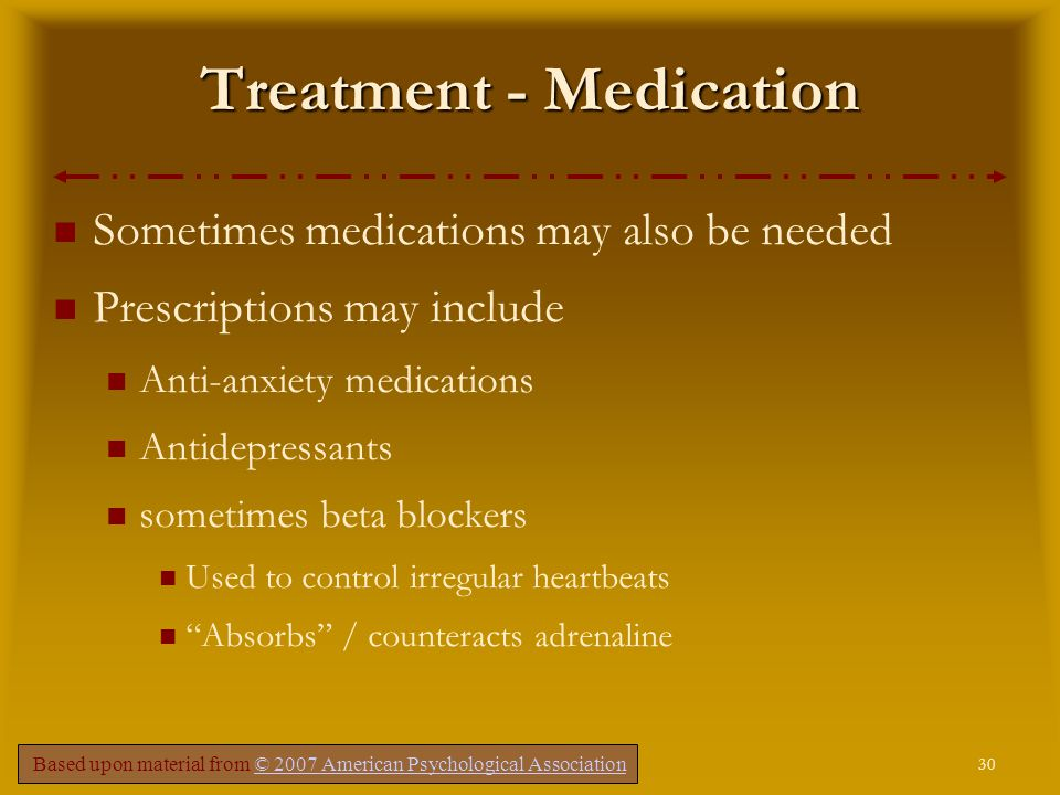 30 Comer, Fundamentals of Abnormal Psychology, 5e – Chapter 4 Treatment - Medication Sometimes medications may also be needed Prescriptions may include Anti-anxiety medications Antidepressants sometimes beta blockers Used to control irregular heartbeats Absorbs / counteracts adrenaline Based upon material from © 2007 American Psychological Association© 2007 American Psychological Association
