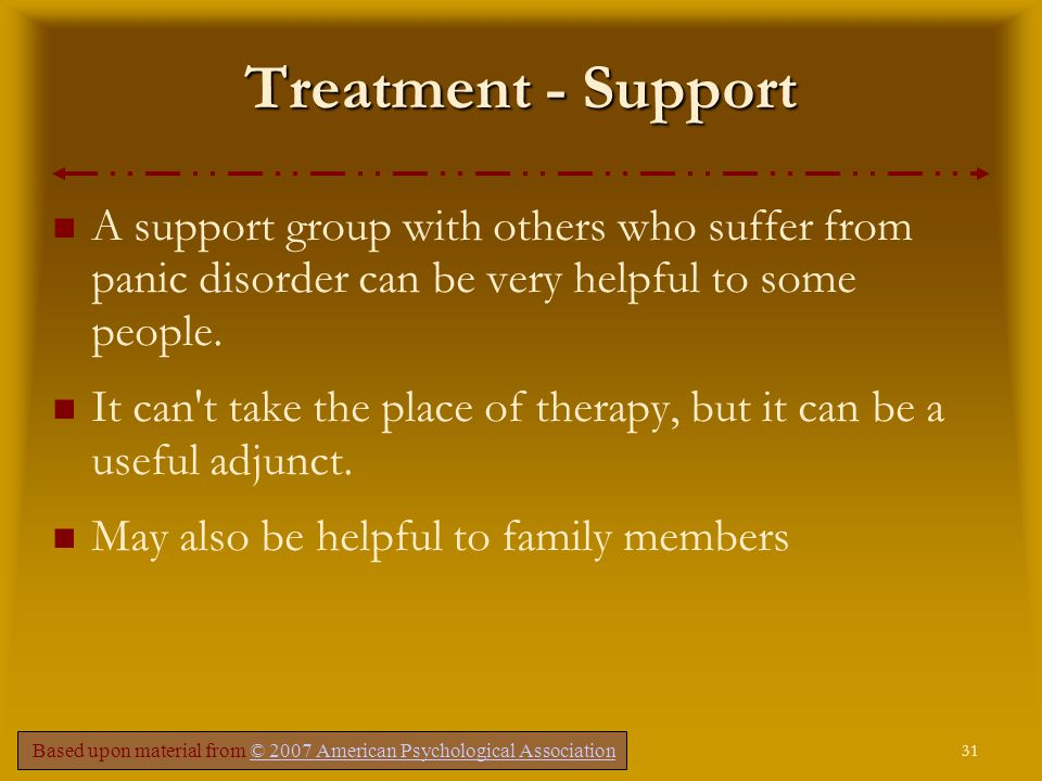 31 Comer, Fundamentals of Abnormal Psychology, 5e – Chapter 4 Treatment - Support A support group with others who suffer from panic disorder can be very helpful to some people.
