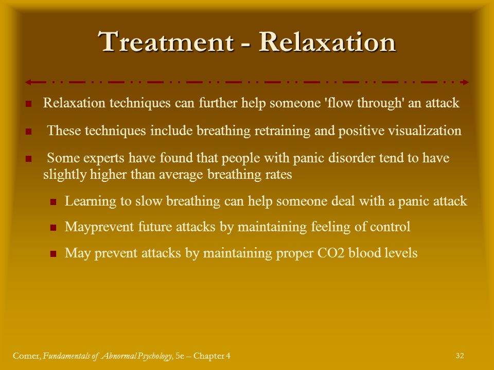 32 Comer, Fundamentals of Abnormal Psychology, 5e – Chapter 4 Treatment - Relaxation Relaxation techniques can further help someone flow through an attack These techniques include breathing retraining and positive visualization Some experts have found that people with panic disorder tend to have slightly higher than average breathing rates Learning to slow breathing can help someone deal with a panic attack Mayprevent future attacks by maintaining feeling of control May prevent attacks by maintaining proper CO2 blood levels
