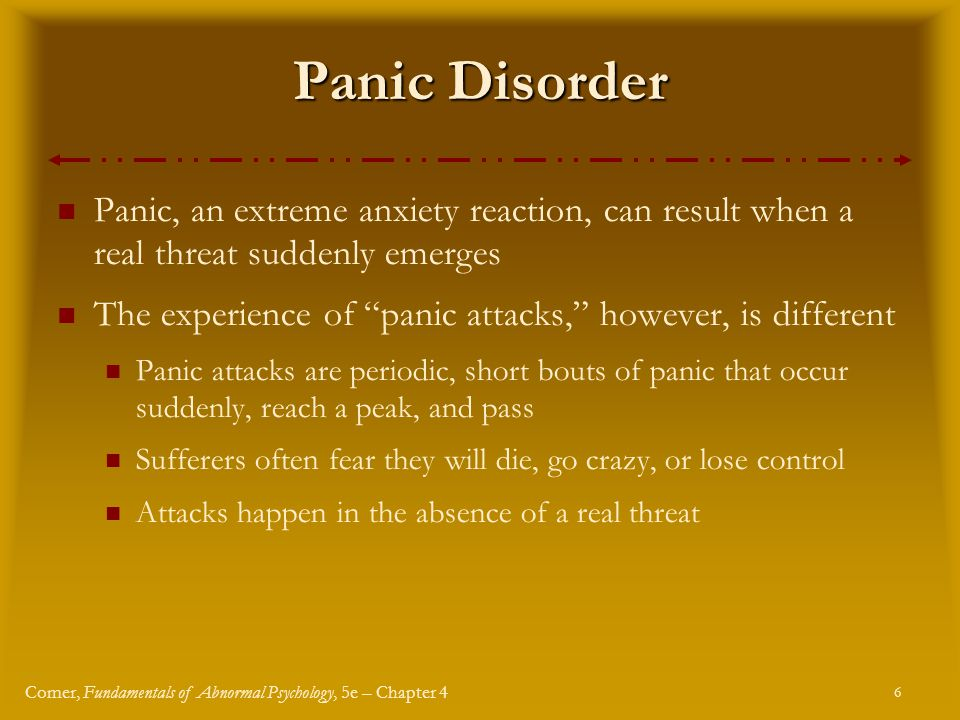 6 Comer, Fundamentals of Abnormal Psychology, 5e – Chapter 4 Panic Disorder Panic, an extreme anxiety reaction, can result when a real threat suddenly emerges The experience of panic attacks, however, is different Panic attacks are periodic, short bouts of panic that occur suddenly, reach a peak, and pass Sufferers often fear they will die, go crazy, or lose control Attacks happen in the absence of a real threat
