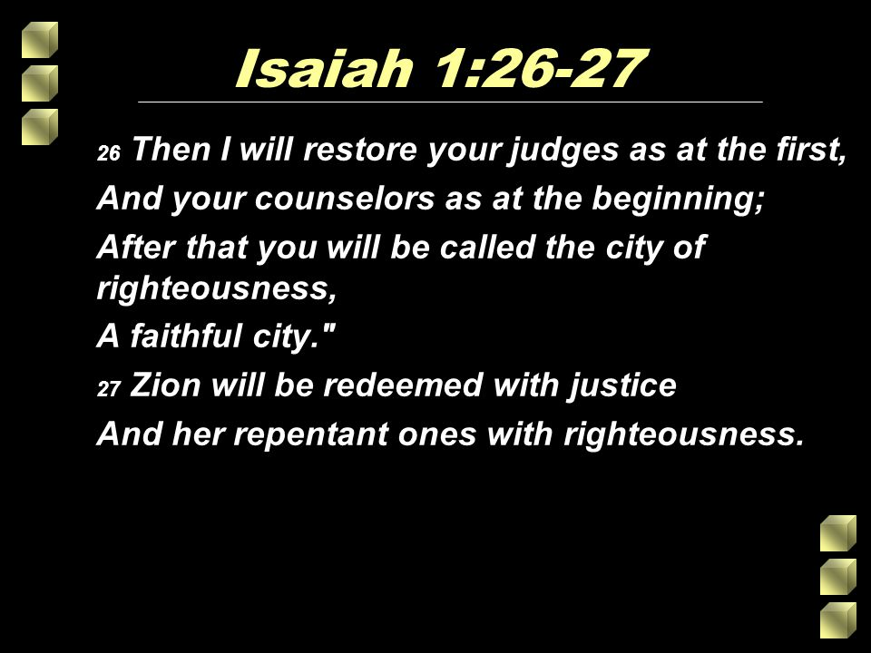Isaiah 1:26-27 26 Then I will restore your judges as at the first, And your counselors as at the beginning; After that you will be called the city of righteousness, A faithful city. 27 Zion will be redeemed with justice And her repentant ones with righteousness.
