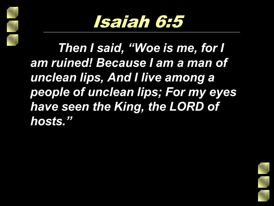 Isaiah 6:5 Then I said, Woe is me, for I am ruined.