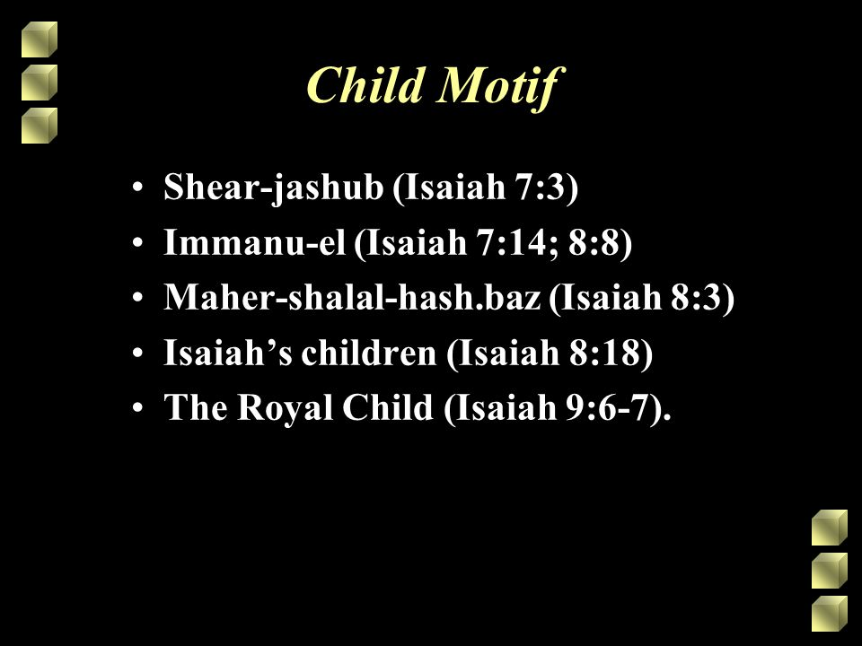 Child Motif Shear-jashub (Isaiah 7:3) Immanu-el (Isaiah 7:14; 8:8) Maher-shalal-hash.baz (Isaiah 8:3) Isaiah's children (Isaiah 8:18) The Royal Child (Isaiah 9:6-7).