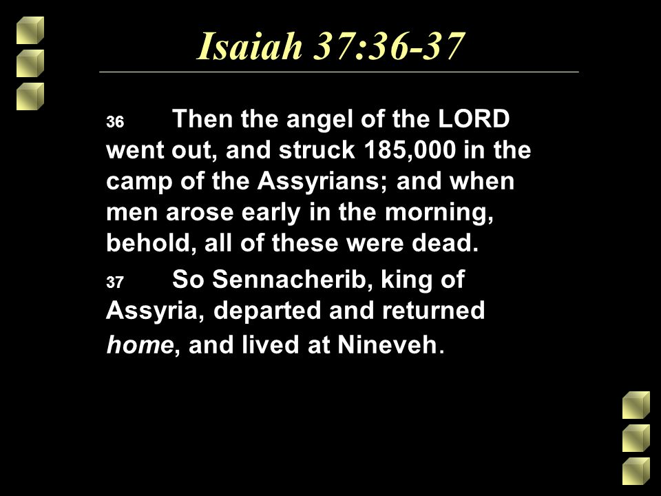 Isaiah 37:36-37 36 Then the angel of the LORD went out, and struck 185,000 in the camp of the Assyrians; and when men arose early in the morning, behold, all of these were dead.