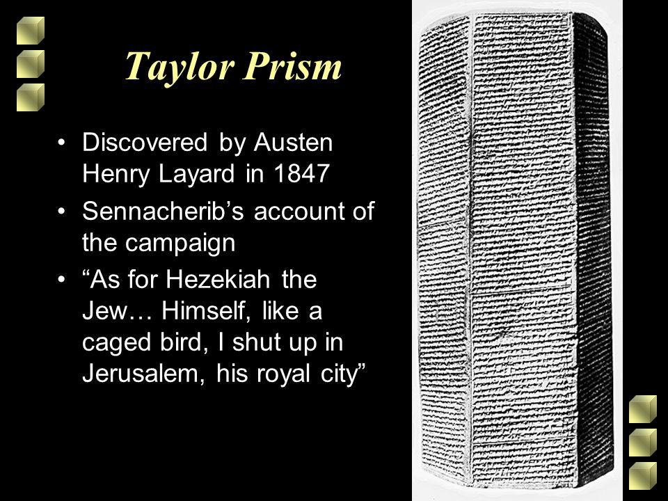Taylor Prism Discovered by Austen Henry Layard in 1847 Sennacherib's account of the campaign As for Hezekiah the Jew… Himself, like a caged bird, I shut up in Jerusalem, his royal city
