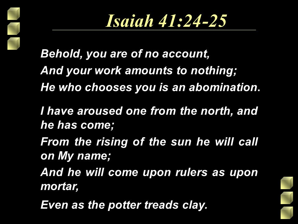 Isaiah 41:24 I have aroused one from the north, and he has come; From the rising of the sun he will call on My name; And he will come upon rulers as upon mortar, Even as the potter treads clay.