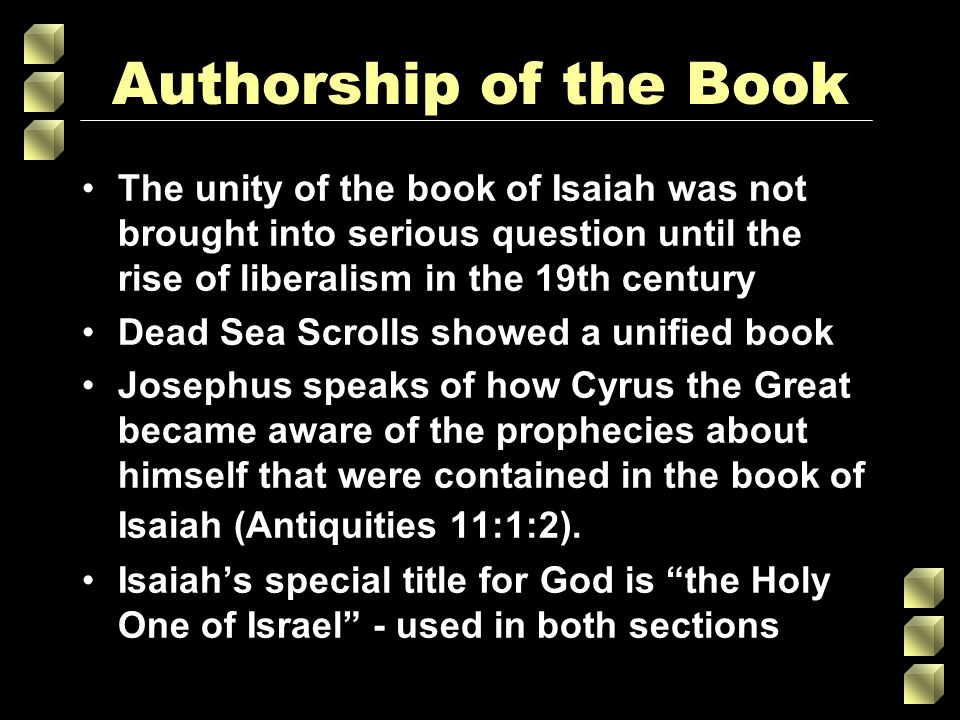 Authorship of the Book The unity of the book of Isaiah was not brought into serious question until the rise of liberalism in the 19th century Dead Sea Scrolls showed a unified book Josephus speaks of how Cyrus the Great became aware of the prophecies about himself that were contained in the book of Isaiah (Antiquities 11:1:2).